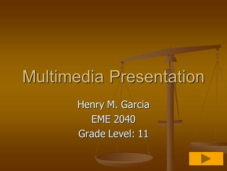 Multimedia Presentation Henry M. Garcia EME 2040 Grade Level: 11.