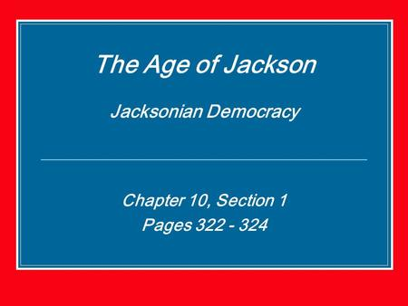 The Age of Jackson Jacksonian Democracy Chapter 10, Section 1 Pages 322 - 324.