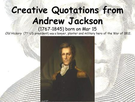 Creative Quotations from Andrew Jackson (1767-1845) born on Mar 15 Old Hickory (7 th US president ) was a lawyer, planter and military hero of the War.