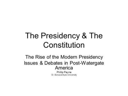 The Presidency & The Constitution The Rise of the Modern Presidency Issues & Debates in Post-Watergate America Phillip Payne St. Bonaventure University.