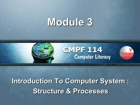 Module 3 Introduction To Computer System : Structure & Processes Introduction To Computer System : Structure & Processes.