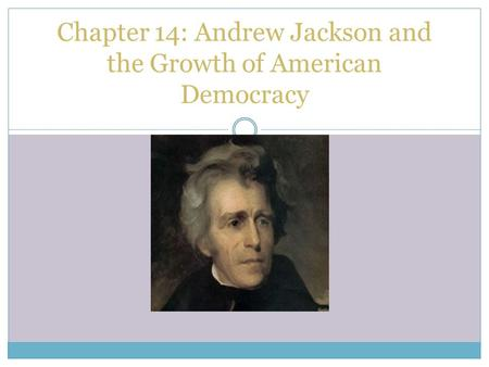 Chapter 14: Andrew Jackson and the Growth of American Democracy.
