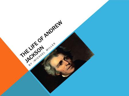 THE LIFE OF ANDREW JACKSON BY :MICHAEL MILLER. DATE OF BIRTH Andrew Jackson was born on March 15, 1767. URL: