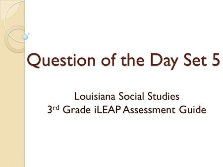 Question of the Day Set 5 Louisiana Social Studies 3 rd Grade iLEAP Assessment Guide.