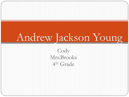 Cody Mrs.Brooks 4 th Grade Andrew Jackson Young Birth and Family Andrew young was born 1932 in New Orleans lousaina. Andrew had 4 children. He also had.
