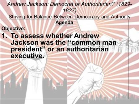 Andrew Jackson: Democrat or Authoritarian? (1829- 1837) Striving for Balance Between Democracy and Authority Agenda Objective: 1.To assess whether Andrew.
