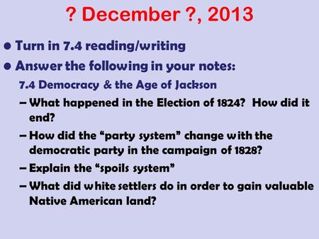 ? December ?, 2013 Turn in 7.4 reading/writing Answer the following in your notes: 7.4 Democracy & the Age of Jackson –What happened in the Election of.