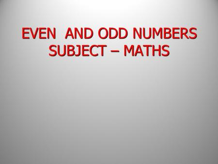 EVEN AND ODD NUMBERS SUBJECT – MATHS EVEN AND ODD NUMBERS SUBJECT – MATHS.