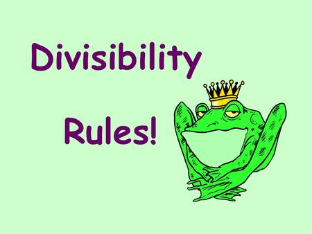 Divisibility Rules! What is Divisibility? Divisibility means that after dividing, there will be no remainders. The divisor can evenly divide into the.