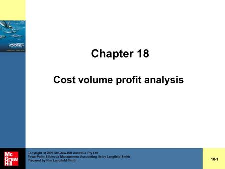 Chapter 18 Cost volume profit analysis 18-1 Copyright  2009 McGraw-Hill Australia Pty Ltd PowerPoint Slides t/a Management Accounting 5e by Langfield-Smith.