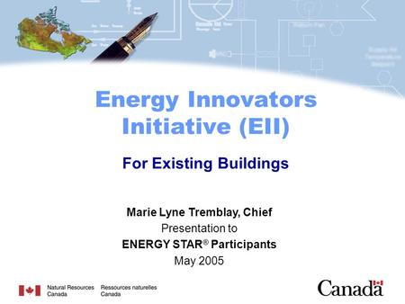 Marie Lyne Tremblay, Chief Presentation to ENERGY STAR ® Participants May 2005 Energy Innovators Initiative (EII) For Existing Buildings.