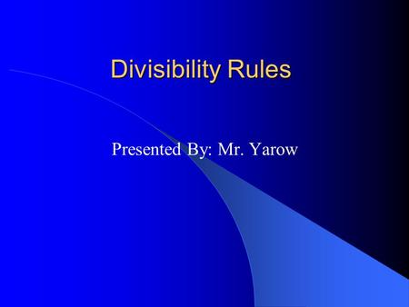 Divisibility Rules Presented By: Mr. Yarow Divided by 1 a) 578 b) 398 c) 48 d) 1903 All numbers are divisible by 1… Now You Try: Are These Numbers Divided.