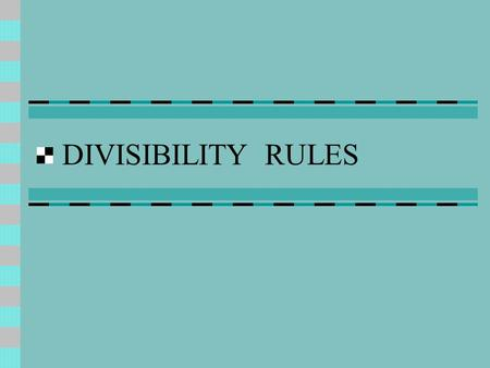 DIVISIBILITY RULES. The following rules will help you determine if a number is divisible by another number. Divisible means to divide into evenly.
