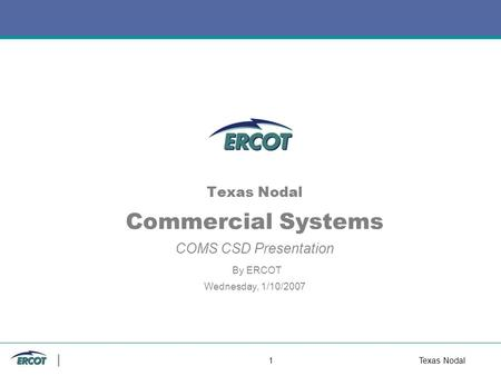 1Texas Nodal Texas Nodal Commercial Systems COMS CSD Presentation By ERCOT Wednesday, 1/10/2007.