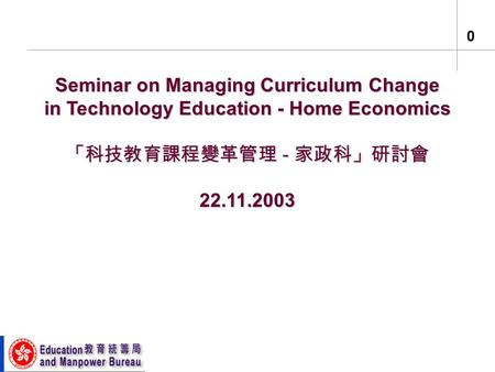 0 Seminar on Managing Curriculum Change in Technology Education - Home Economics 「科技教育課程變革管理 - 家政科」研討會 22.11.2003.