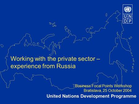 Working with the private sector – experience from Russia Business Focal Points Workshop Bratislava, 25 October 2004 United Nations Development Programme.