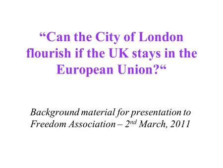 """Can the City of London flourish if the UK stays in the European Union?"" Background material for presentation to Freedom Association – 2 nd March, 2011."