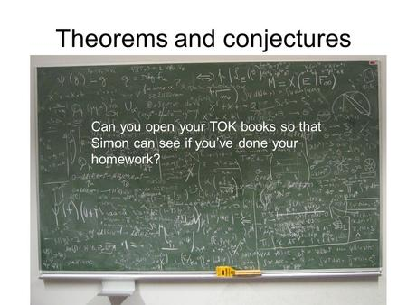 Theorems and conjectures Can you open your TOK books so that Simon can see if you've done your homework?