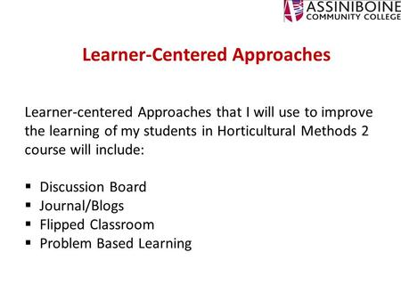 Learner-Centered Approaches Learner-centered Approaches that I will use to improve the learning of my students in Horticultural Methods 2 course will include: