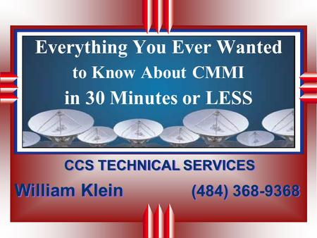 Everything You Ever Wanted to Know About CMMI in 30 Minutes or LESS CCS TECHNICAL SERVICES (484) 368-9368 CCS TECHNICAL SERVICES (484) 368-9368 William.