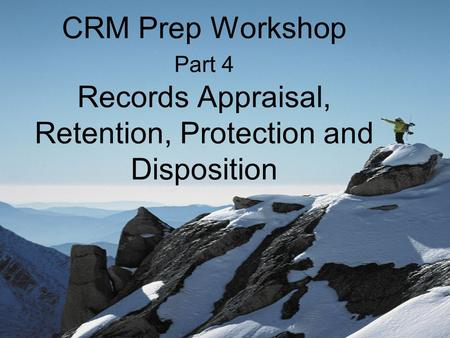 CRM Prep Workshop Part 4 Records Appraisal, Retention, Protection and Disposition.
