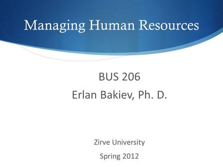 Managing Human Resources BUS 206 Erlan Bakiev, Ph. D. Zirve University Spring 2012.