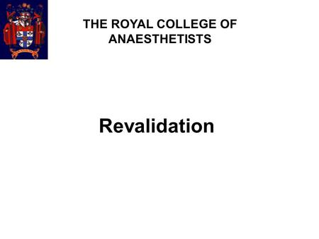 Revalidation THE ROYAL COLLEGE OF ANAESTHETISTS. What, when and how  What?  Responsibility of individual doctors (and the GMC and Professional bodies)