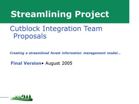 Streamlining Project Final Version August 2005 Cutblock Integration Team Proposals Creating a streamlined forest information management model…