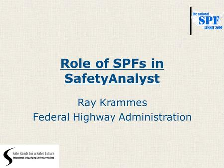 Role of SPFs in SafetyAnalyst Ray Krammes Federal Highway Administration.