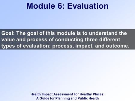 Health Impact Assessment for Healthy Places: A Guide for Planning and Public Health Module 6: Evaluation Goal: The goal of this module is to understand.