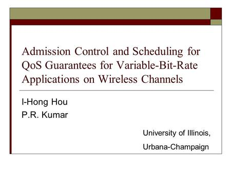 Admission Control and Scheduling for QoS Guarantees for Variable-Bit-Rate Applications on Wireless Channels I-Hong Hou P.R. Kumar University of Illinois,