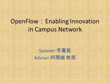 OpenFlow : Enabling Innovation in Campus Network Speaker: 李嘉凱 Adviser: 柯開維 教授.