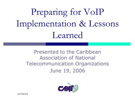 Confidential Preparing for VoIP Implementation & Lessons Learned Presented to the Caribbean Association of National Telecommunication Organizations June.