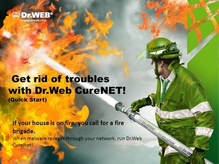 Get rid of troubles with Dr.Web CureNET! (Quick Start) If your house is on fire, you call for a fire brigade. When malware ravages through your network,