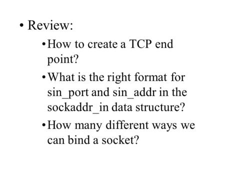 Review: How to create a TCP end point? What is the right format for sin_port and sin_addr in the sockaddr_in data structure? How many different ways we.