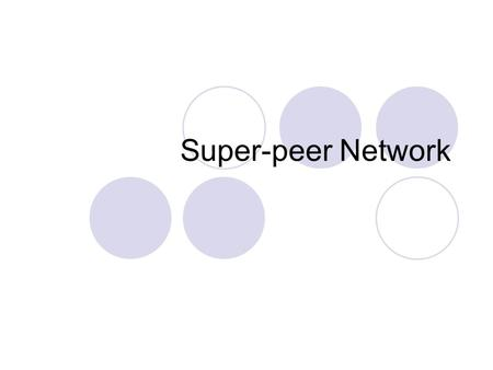 Super-peer Network. Motivation: Search in P2P Centralised (Napster) Flooding (Gnutella)  Essentially a breadth-first search using TTLs Distributed Hash.