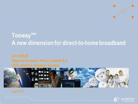 Tooway ™ A new dimension for direct-to-home broadband Ali KORUR Regional Director, Paris, Eutelsat S.A. CEO, Istanbul, Skylogic Eurasia April 2011.