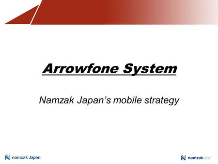 Arrowfone System Namzak Japan's mobile strategy. Application convergence Need for a desktop application or information system on the mobile platform Business.