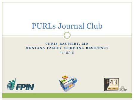 CHRIS BAUMERT, MD MONTANA FAMILY MEDICINE RESIDENCY 2/25/15 PURLs Journal Club.