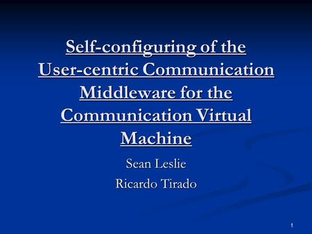 1 Self-configuring of the User-centric Communication Middleware for the Communication Virtual Machine Sean Leslie Ricardo Tirado.