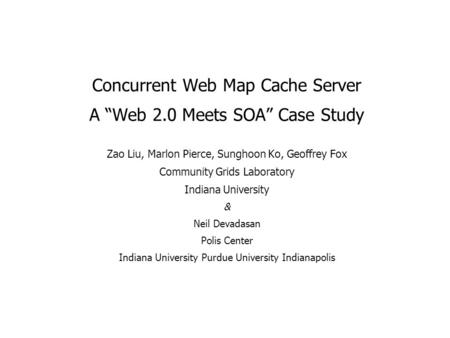 "Concurrent Web Map Cache Server A ""Web 2.0 Meets SOA"" Case Study Zao Liu, Marlon Pierce, Sunghoon Ko, Geoffrey Fox Community Grids Laboratory Indiana University."