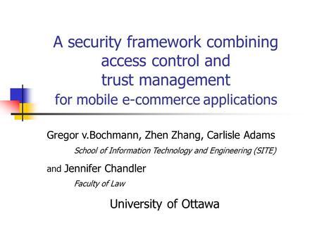A security framework combining access control and trust management for mobile e-commerce applications Gregor v.Bochmann, Zhen Zhang, Carlisle Adams School.