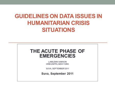 GUIDELINES ON DATA ISSUES IN HUMANITARIAN CRISIS SITUATIONS THE ACUTE PHASE OF EMERGENCIES LAMLENN SAMSON HRB/UNFPA, NEW YORK SUVA, SEPTEMBER 2011 Suva,