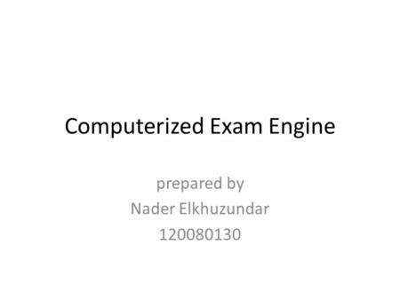 Computerized Exam Engine prepared by Nader Elkhuzundar 120080130.