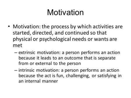 Motivation Motivation: the process by which activities are started, directed, and continued so that physical or psychological needs or wants are met –