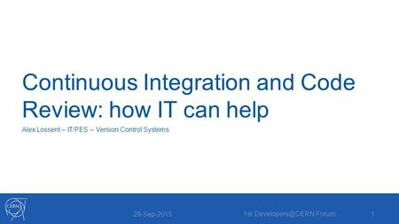 Continuous Integration and Code Review: how IT can help Alex Lossent – IT/PES – Version Control Systems 29-Sep-2015 1st Forum1.