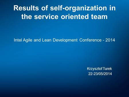 Results of self-organization in the service oriented team Intel Agile and Lean Development Conference - 2014 Krzysztof Turek 22-23/05/2014.