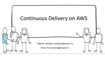 Continuous Delivery on AWS Stephan Hadinger Rudy Krol
