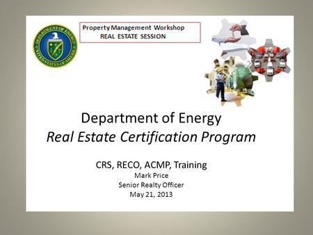 Department of Energy Real Estate Certification Program CRS, RECO, ACMP, Training Mark Price Senior Realty Officer May 21, 2013.