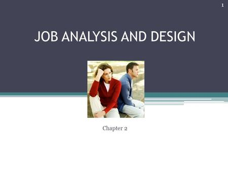 JOB ANALYSIS AND DESIGN Chapter 2 1. JOB ANALYSIS AND DESIGN IMPORTANCE: 1.Job design can impact employee performance 2.Affect job satisfaction 3.Help.